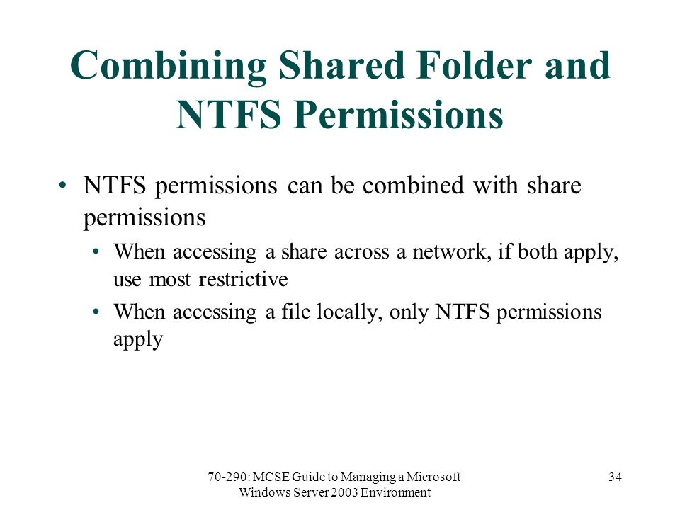 70-290: MCSE Guide to Managing a Microsoft Windows Server 2003 Environment 34 Combining Shared Folder and NTFS Permissions NTFS permissions can be combined with share permissions When accessing a share across a network, if both apply, use most restrictive When accessing a file locally, only NTFS permissions apply