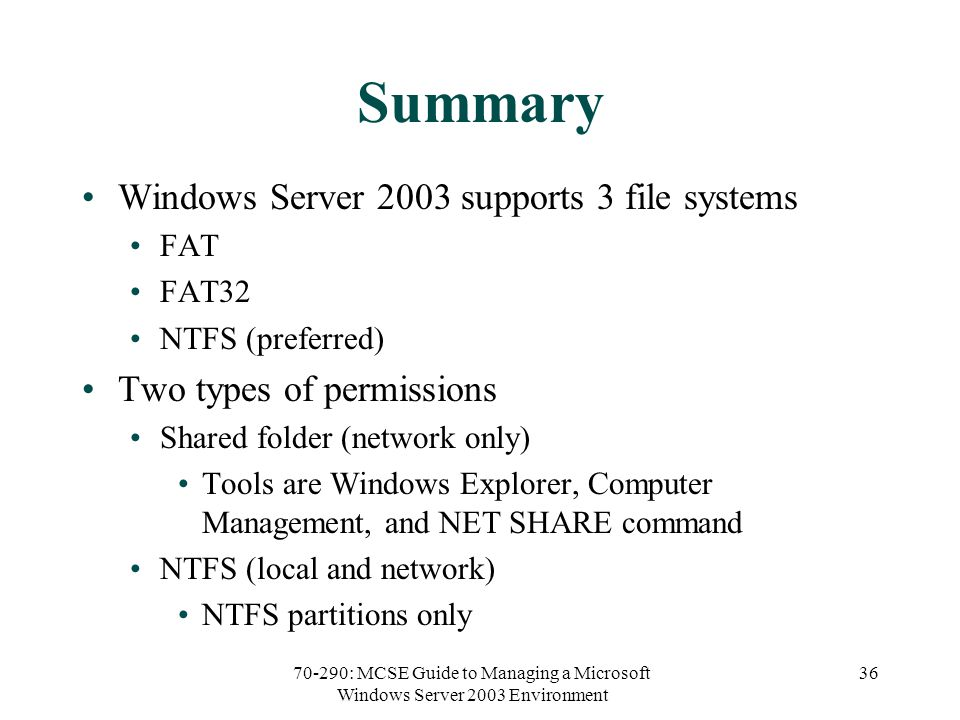 70-290: MCSE Guide to Managing a Microsoft Windows Server 2003 Environment 36 Summary Windows Server 2003 supports 3 file systems FAT FAT32 NTFS (preferred) Two types of permissions Shared folder (network only) Tools are Windows Explorer, Computer Management, and NET SHARE command NTFS (local and network) NTFS partitions only