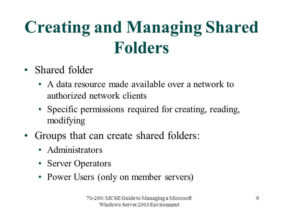 70-290: MCSE Guide to Managing a Microsoft Windows Server 2003 Environment 9 Creating and Managing Shared Folders Shared folder A data resource made available over a network to authorized network clients Specific permissions required for creating, reading, modifying Groups that can create shared folders: Administrators Server Operators Power Users (only on member servers)