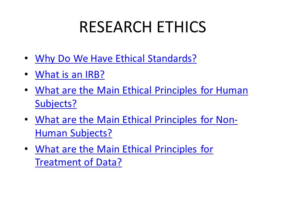 RESEARCH ETHICS Why Do We Have Ethical Standards. What is an IRB.