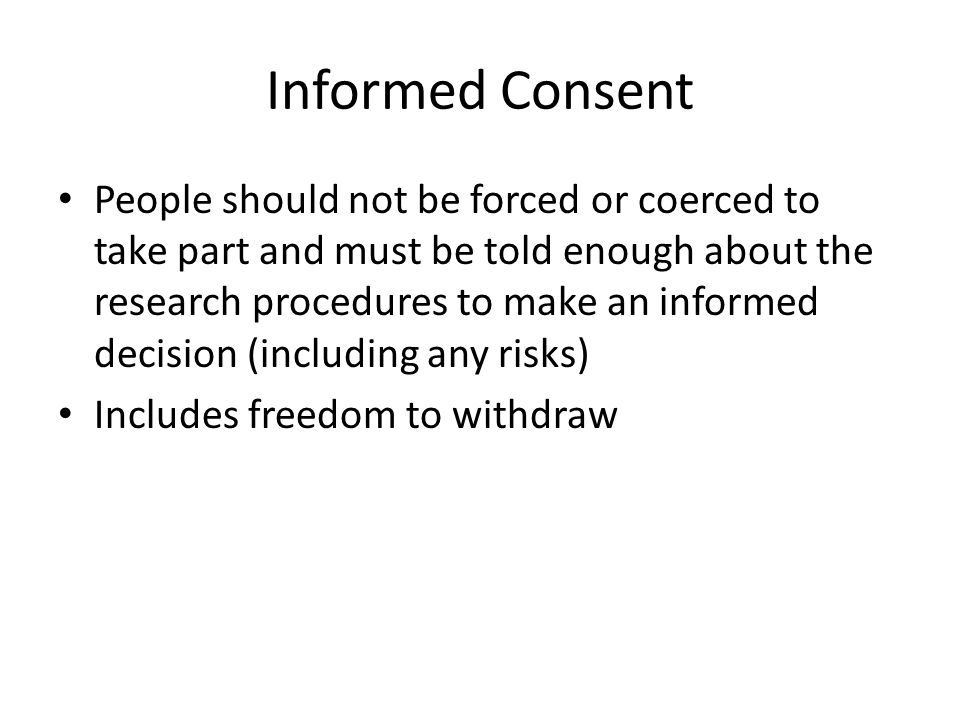 Informed Consent People should not be forced or coerced to take part and must be told enough about the research procedures to make an informed decision (including any risks) Includes freedom to withdraw
