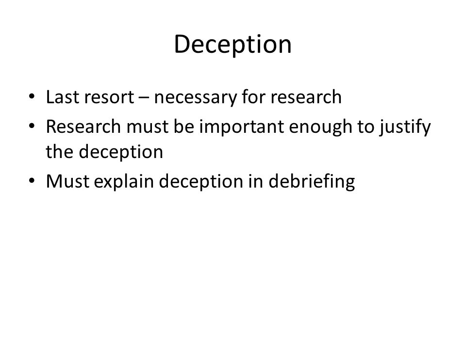 Deception Last resort – necessary for research Research must be important enough to justify the deception Must explain deception in debriefing
