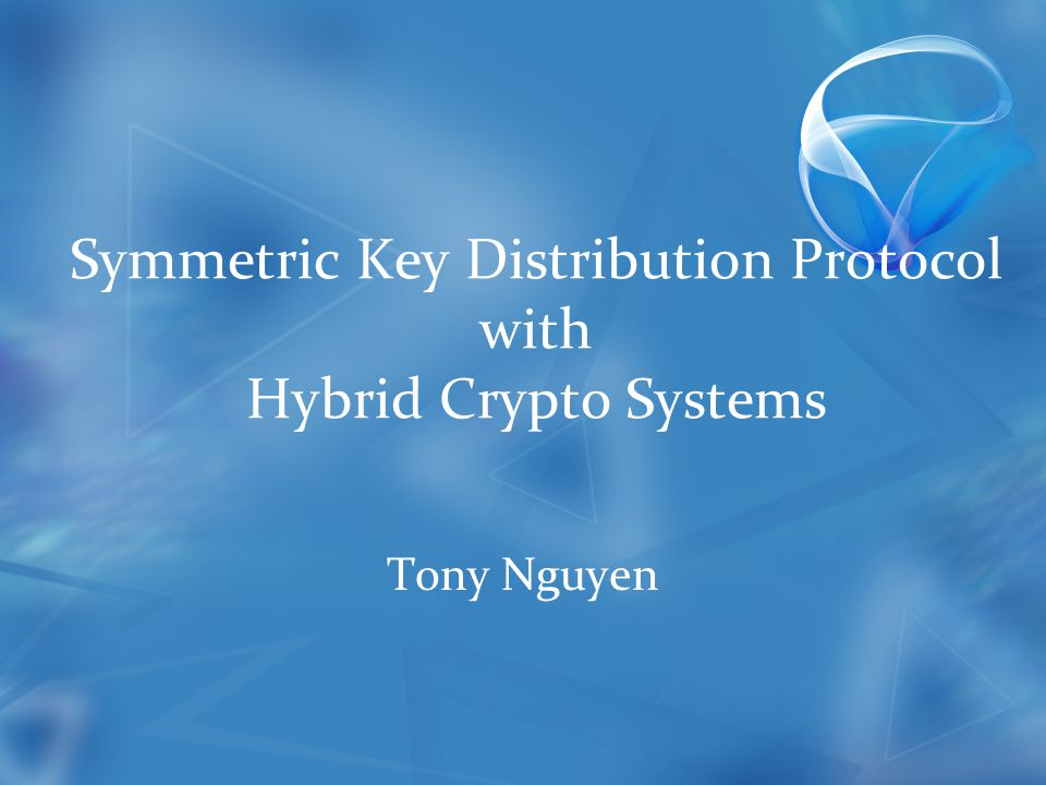Symmetric Key Distribution Protocol with Hybrid Crypto Systems Tony Nguyen