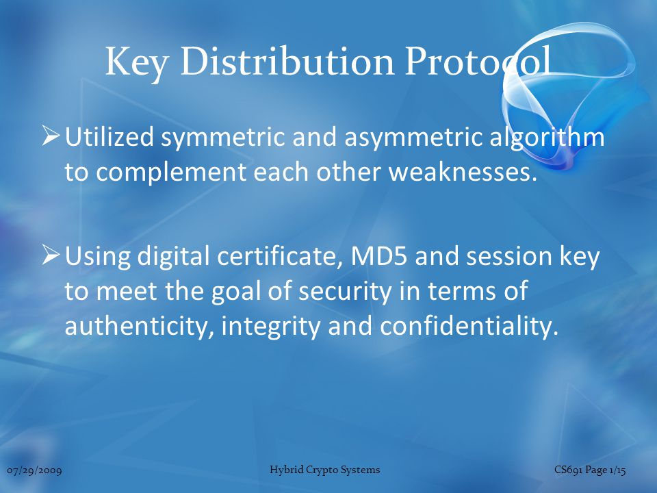 Key Distribution Protocol  Utilized symmetric and asymmetric algorithm to complement each other weaknesses.