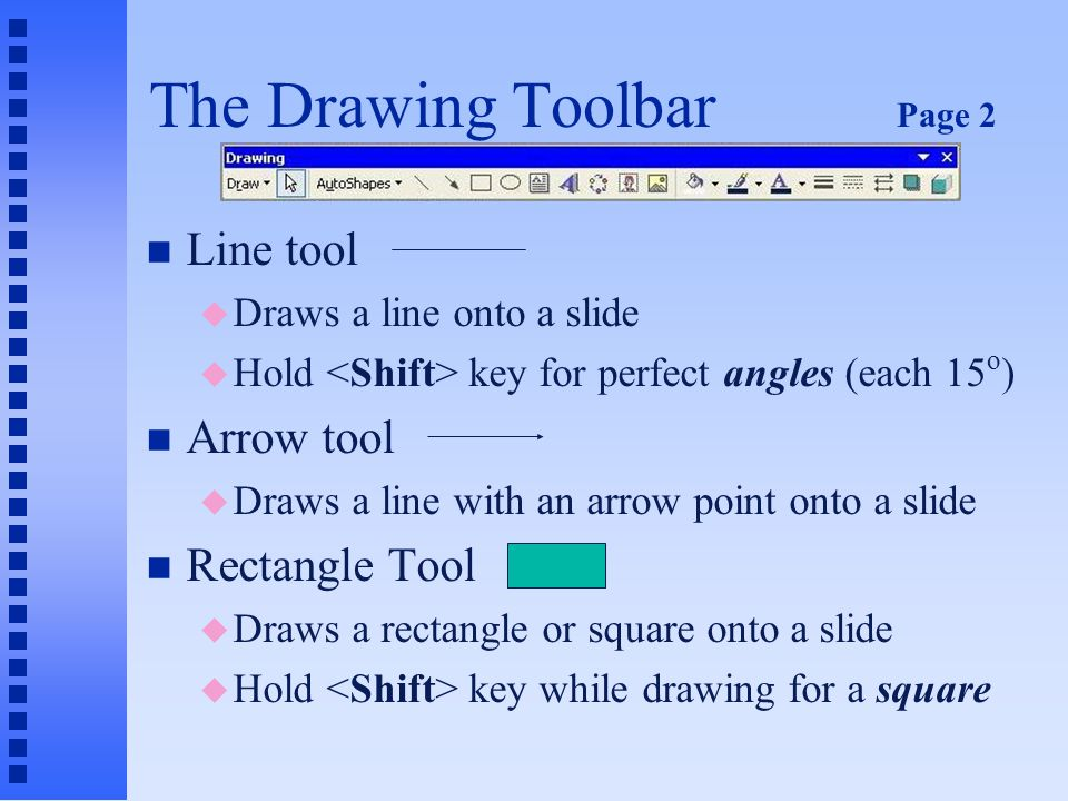 The Drawing Toolbar Page 1 n Draw menu is first object on the toolbar n Selection tool u Returns the mouse pointer to arrow (selection tool) if you change your mind about using a selected drawing element n AutoShapes u Displays the AutoShapes menu of several ready-made shapes
