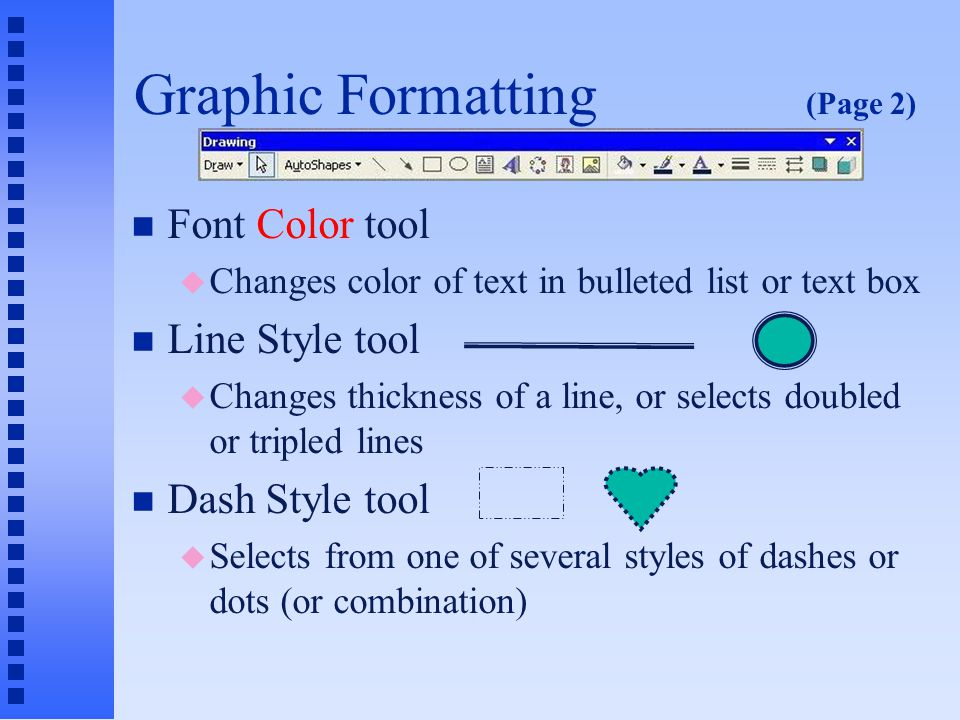 Graphic Formatting (Page 1) n The right side of the Drawing toolbar contains tools for modifying the graphic format of an object n Fill Color tool u Fills an object with a solid or shaded color n Line Color tool u Changes the color of a line or border