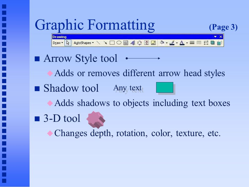 Graphic Formatting (Page 2) n Font Color tool u Changes color of text in bulleted list or text box n Line Style tool u Changes thickness of a line, or selects doubled or tripled lines n Dash Style tool u Selects from one of several styles of dashes or dots (or combination)