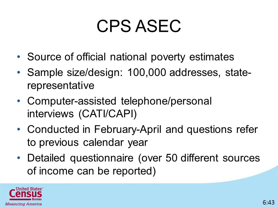 CPS ASEC Source of official national poverty estimates Sample size/design: 100,000 addresses, state- representative Computer-assisted telephone/personal interviews (CATI/CAPI) Conducted in February-April and questions refer to previous calendar year Detailed questionnaire (over 50 different sources of income can be reported) 6:43
