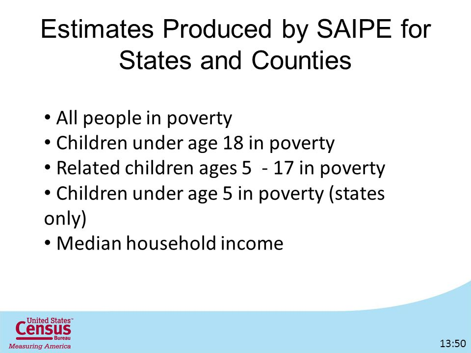 Estimates Produced by SAIPE for States and Counties All people in poverty Children under age 18 in poverty Related children ages in poverty Children under age 5 in poverty (states only) Median household income 13:50