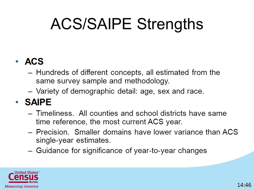 ACS/SAIPE Strengths ACS –Hundreds of different concepts, all estimated from the same survey sample and methodology.