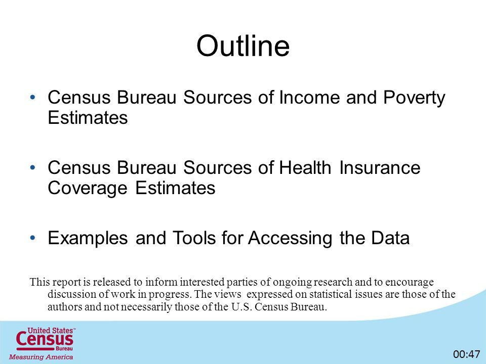 Outline Census Bureau Sources of Income and Poverty Estimates Census Bureau Sources of Health Insurance Coverage Estimates Examples and Tools for Accessing the Data This report is released to inform interested parties of ongoing research and to encourage discussion of work in progress.