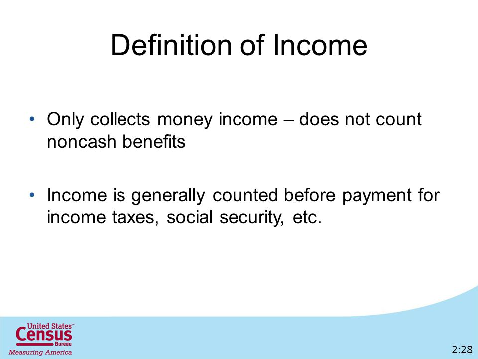 Definition of Income Only collects money income – does not count noncash benefits Income is generally counted before payment for income taxes, social security, etc.