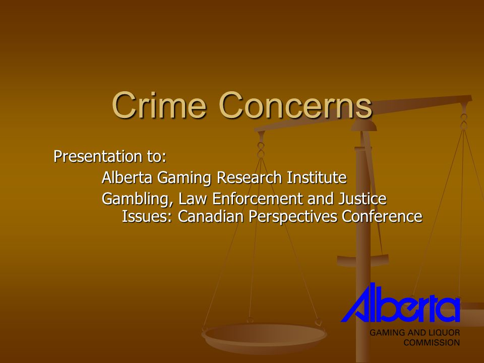 Crime Concerns Presentation to: Alberta Gaming Research Institute Gambling, Law Enforcement and Justice Issues: Canadian Perspectives Conference