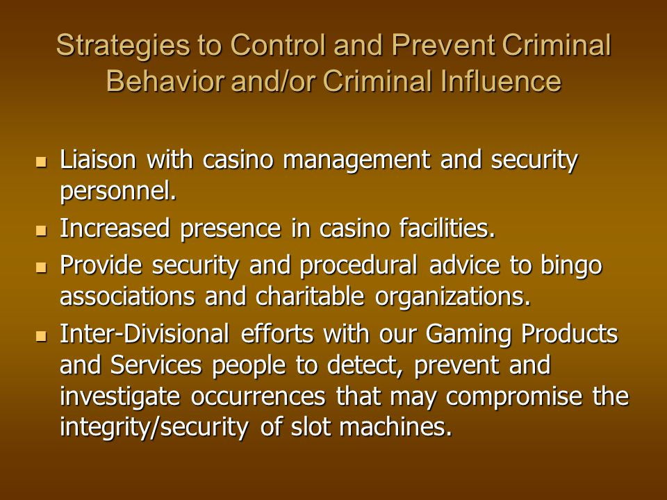 Strategies to Control and Prevent Criminal Behavior and/or Criminal Influence Liaison with casino management and security personnel.