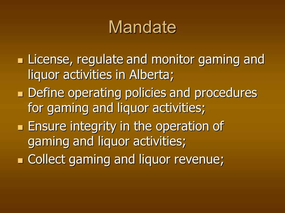 Mandate License, regulate and monitor gaming and liquor activities in Alberta; License, regulate and monitor gaming and liquor activities in Alberta; Define operating policies and procedures for gaming and liquor activities; Define operating policies and procedures for gaming and liquor activities; Ensure integrity in the operation of gaming and liquor activities; Ensure integrity in the operation of gaming and liquor activities; Collect gaming and liquor revenue; Collect gaming and liquor revenue;