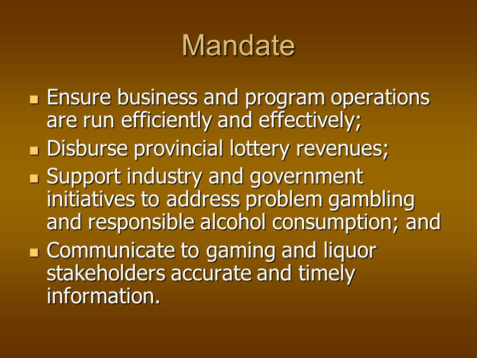 Mandate Ensure business and program operations are run efficiently and effectively; Ensure business and program operations are run efficiently and effectively; Disburse provincial lottery revenues; Disburse provincial lottery revenues; Support industry and government initiatives to address problem gambling and responsible alcohol consumption; and Support industry and government initiatives to address problem gambling and responsible alcohol consumption; and Communicate to gaming and liquor stakeholders accurate and timely information.