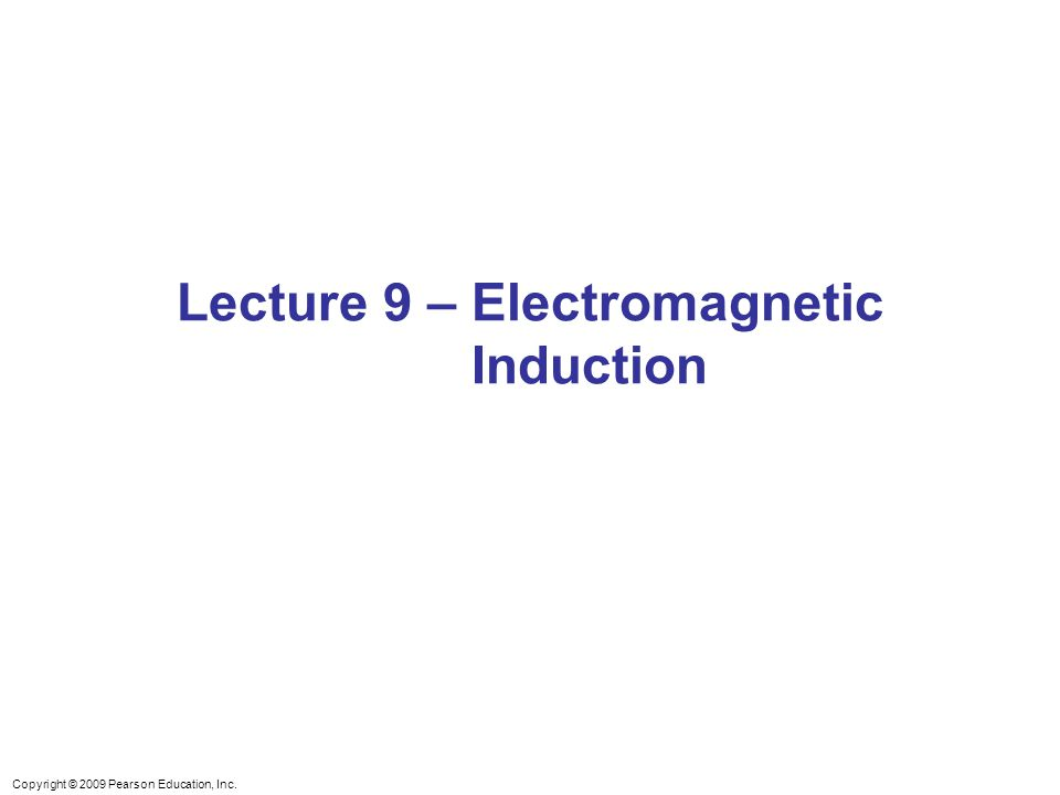 Copyright © 2009 Pearson Education, Inc. Lecture 9 – Electromagnetic Induction