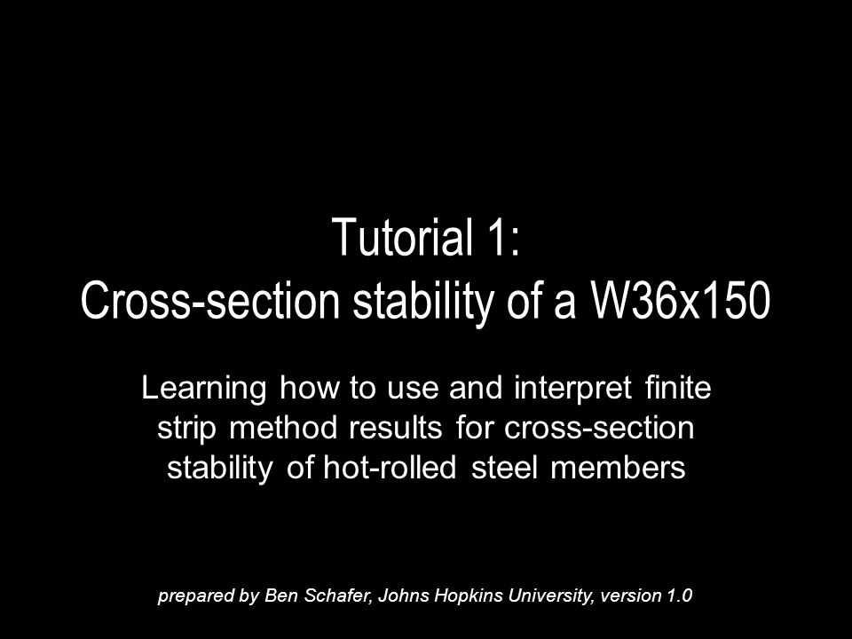 Tutorial 1: Cross-section stability of a W36x150 Learning how to use and interpret finite strip method results for cross-section stability of hot-rolled steel members prepared by Ben Schafer, Johns Hopkins University, version 1.0