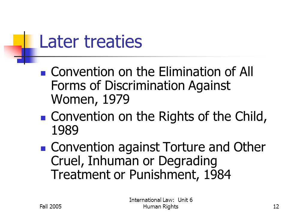 Fall 2005 International Law: Unit 6 Human Rights12 Later treaties Convention on the Elimination of All Forms of Discrimination Against Women, 1979 Convention on the Rights of the Child, 1989 Convention against Torture and Other Cruel, Inhuman or Degrading Treatment or Punishment, 1984