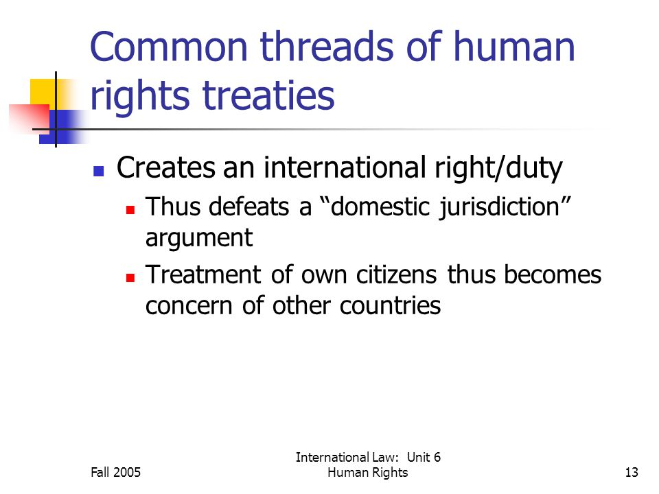 Fall 2005 International Law: Unit 6 Human Rights13 Common threads of human rights treaties Creates an international right/duty Thus defeats a domestic jurisdiction argument Treatment of own citizens thus becomes concern of other countries