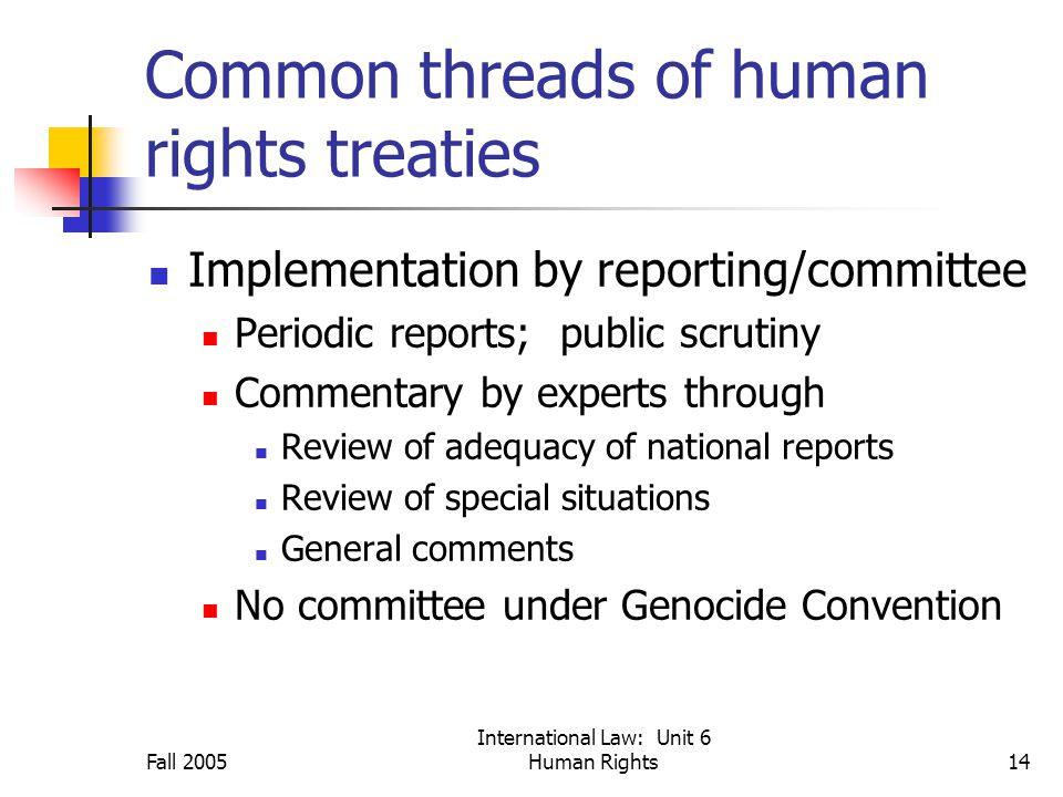 Fall 2005 International Law: Unit 6 Human Rights14 Common threads of human rights treaties Implementation by reporting/committee Periodic reports; public scrutiny Commentary by experts through Review of adequacy of national reports Review of special situations General comments No committee under Genocide Convention