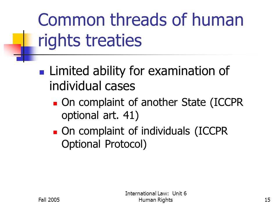 Fall 2005 International Law: Unit 6 Human Rights15 Common threads of human rights treaties Limited ability for examination of individual cases On complaint of another State (ICCPR optional art.