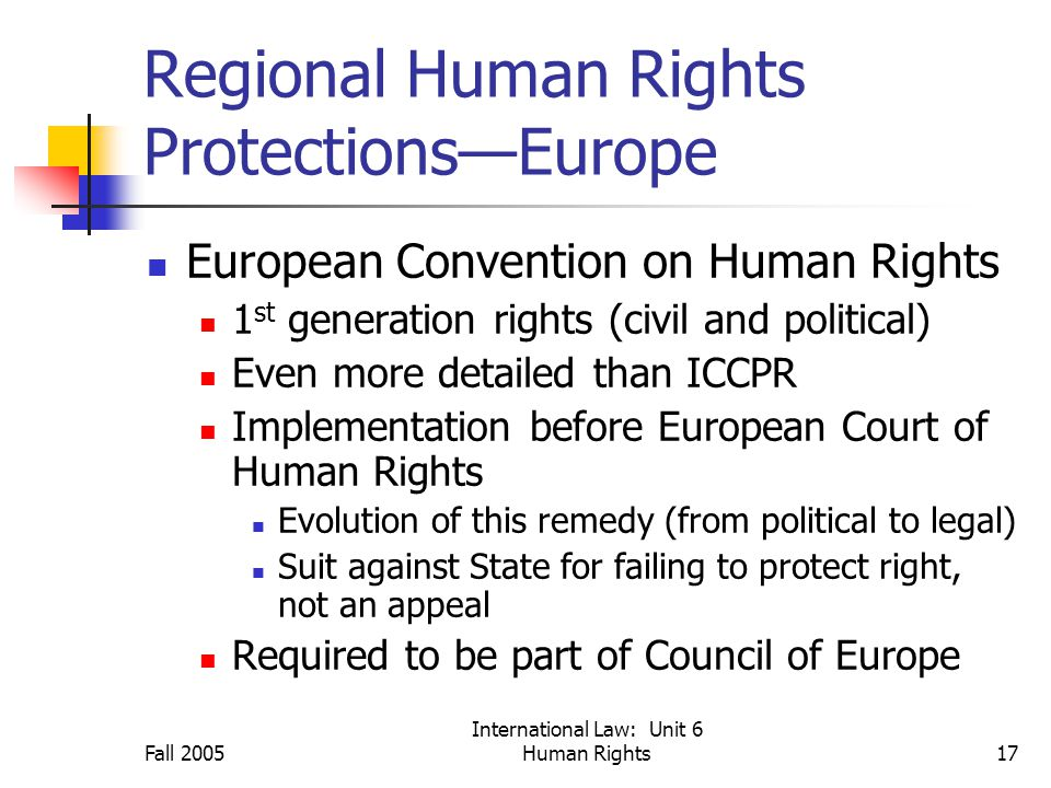 Fall 2005 International Law: Unit 6 Human Rights17 Regional Human Rights Protections—Europe European Convention on Human Rights 1 st generation rights (civil and political) Even more detailed than ICCPR Implementation before European Court of Human Rights Evolution of this remedy (from political to legal) Suit against State for failing to protect right, not an appeal Required to be part of Council of Europe