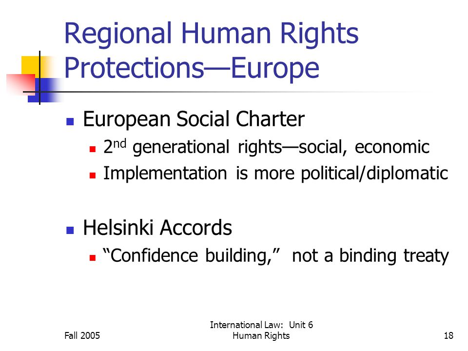 Fall 2005 International Law: Unit 6 Human Rights18 Regional Human Rights Protections—Europe European Social Charter 2 nd generational rights—social, economic Implementation is more political/diplomatic Helsinki Accords Confidence building, not a binding treaty