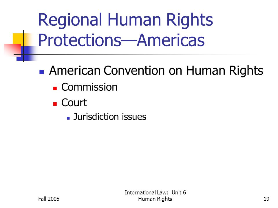 Fall 2005 International Law: Unit 6 Human Rights19 Regional Human Rights Protections—Americas American Convention on Human Rights Commission Court Jurisdiction issues