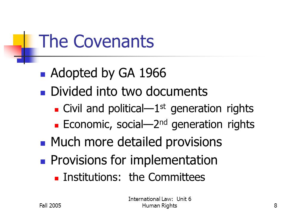 Fall 2005 International Law: Unit 6 Human Rights8 The Covenants Adopted by GA 1966 Divided into two documents Civil and political—1 st generation rights Economic, social—2 nd generation rights Much more detailed provisions Provisions for implementation Institutions: the Committees