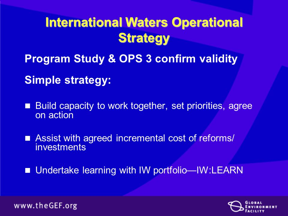 International Waters Operational Strategy Program Study & OPS 3 confirm validity Simple strategy: Build capacity to work together, set priorities, agree on action Assist with agreed incremental cost of reforms/ investments Undertake learning with IW portfolio—IW:LEARN