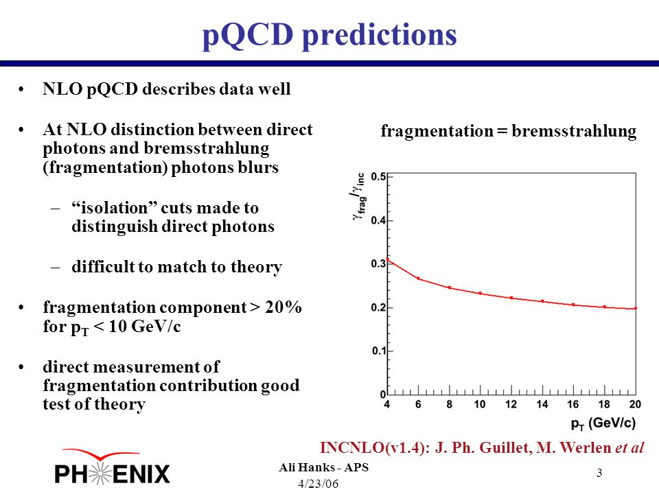 4/23/06 Ali Hanks - APS 3 pQCD predictions NLO pQCD describes data well At NLO distinction between direct photons and bremsstrahlung (fragmentation) photons blurs – isolation cuts made to distinguish direct photons –difficult to match to theory fragmentation component > 20% for p T < 10 GeV/c direct measurement of fragmentation contribution good test of theory Curves: INCNLO 1.4 INCNLO(v1.4): J.