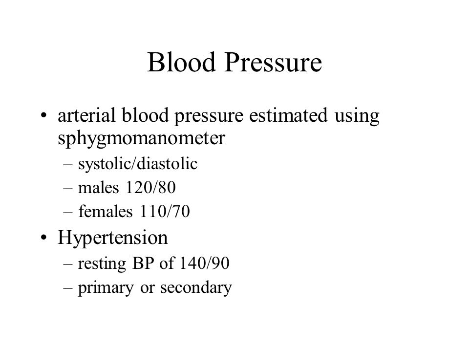 Blood Pressure arterial blood pressure estimated using sphygmomanometer –systolic/diastolic –males 120/80 –females 110/70 Hypertension –resting BP of 140/90 –primary or secondary