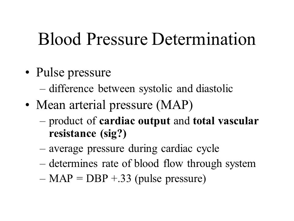 Blood Pressure Determination Pulse pressure –difference between systolic and diastolic Mean arterial pressure (MAP) –product of cardiac output and total vascular resistance (sig ) –average pressure during cardiac cycle –determines rate of blood flow through system –MAP = DBP +.33 (pulse pressure)