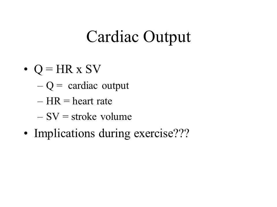 Cardiac Output Q = HR x SV –Q = cardiac output –HR = heart rate –SV = stroke volume Implications during exercise