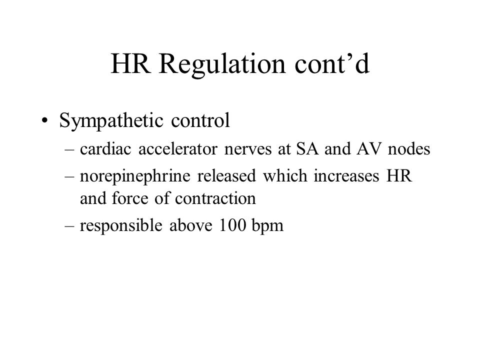 HR Regulation cont'd Sympathetic control –cardiac accelerator nerves at SA and AV nodes –norepinephrine released which increases HR and force of contraction –responsible above 100 bpm