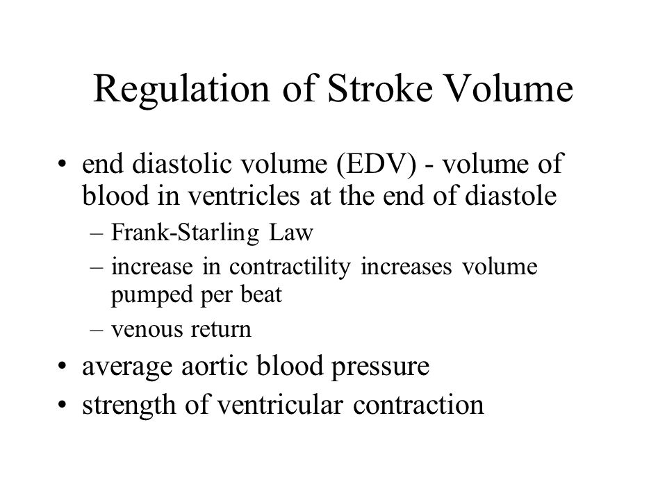 Regulation of Stroke Volume end diastolic volume (EDV) - volume of blood in ventricles at the end of diastole –Frank-Starling Law –increase in contractility increases volume pumped per beat –venous return average aortic blood pressure strength of ventricular contraction