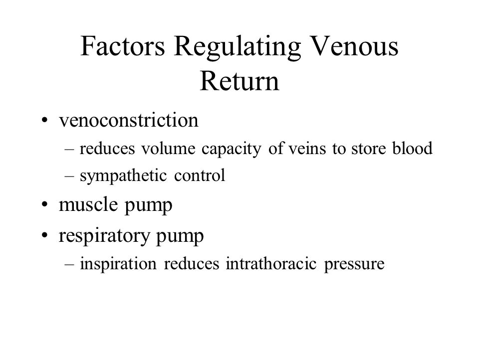 Factors Regulating Venous Return venoconstriction –reduces volume capacity of veins to store blood –sympathetic control muscle pump respiratory pump –inspiration reduces intrathoracic pressure