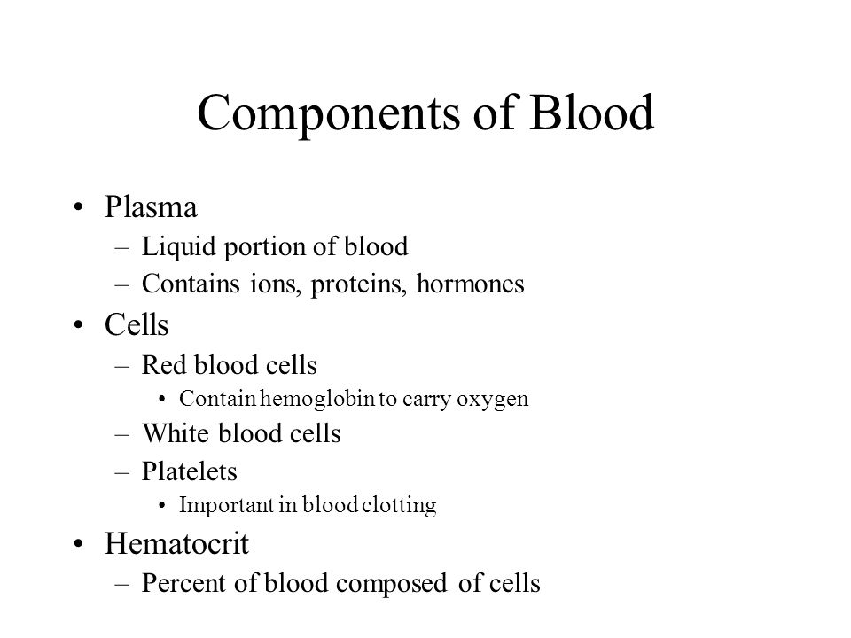 Components of Blood Plasma –Liquid portion of blood –Contains ions, proteins, hormones Cells –Red blood cells Contain hemoglobin to carry oxygen –White blood cells –Platelets Important in blood clotting Hematocrit –Percent of blood composed of cells