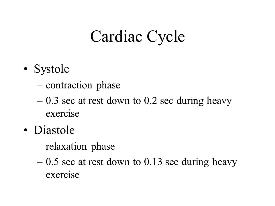 Cardiac Cycle Systole –contraction phase –0.3 sec at rest down to 0.2 sec during heavy exercise Diastole –relaxation phase –0.5 sec at rest down to 0.13 sec during heavy exercise
