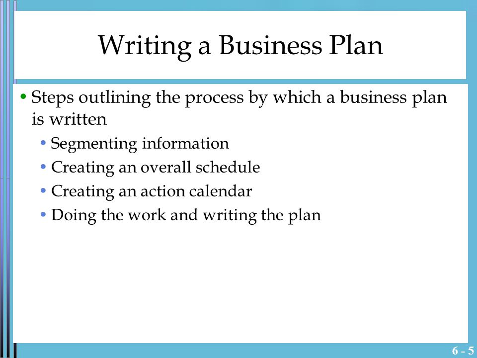 6 - 5 Writing a Business Plan Steps outlining the process by which a business plan is written Segmenting information Creating an overall schedule Creating an action calendar Doing the work and writing the plan