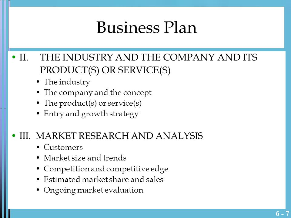 6 - 7 Business Plan II.THE INDUSTRY AND THE COMPANY AND ITS PRODUCT(S) OR SERVICE(S) The industry The company and the concept The product(s) or service(s) Entry and growth strategy III.