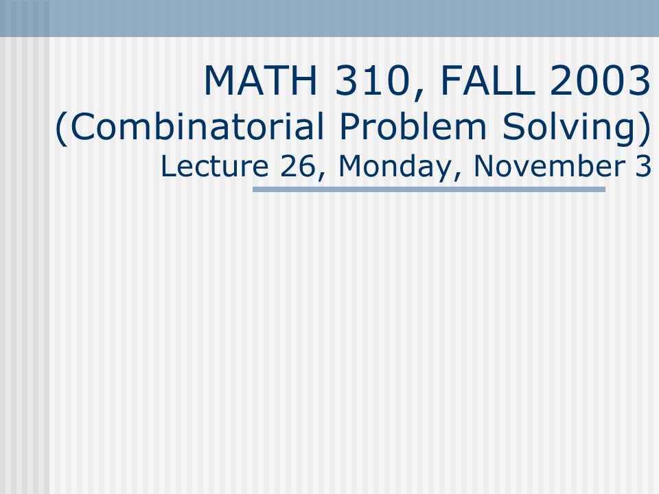 MATH 310, FALL 2003 (Combinatorial Problem Solving) Lecture 26, Monday, November 3