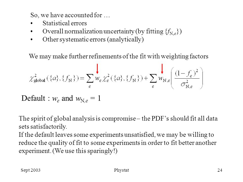 Sept 2003Phystat24 So, we have accounted for … Statistical errors Overall normalization uncertainty (by fitting {f N,e }) Other systematic errors (analytically) We may make further refinements of the fit with weighting factors Default : w e and w N,e = 1 The spirit of global analysis is compromise – the PDF's should fit all data sets satisfactorily.