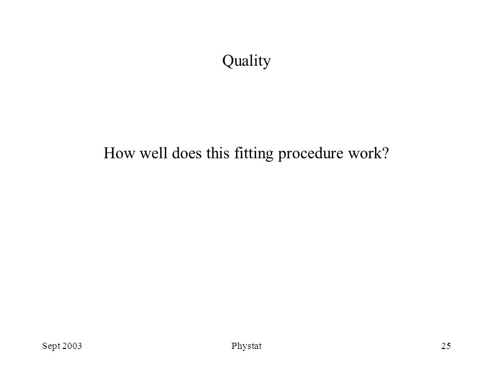 Sept 2003Phystat25 How well does this fitting procedure work Quality