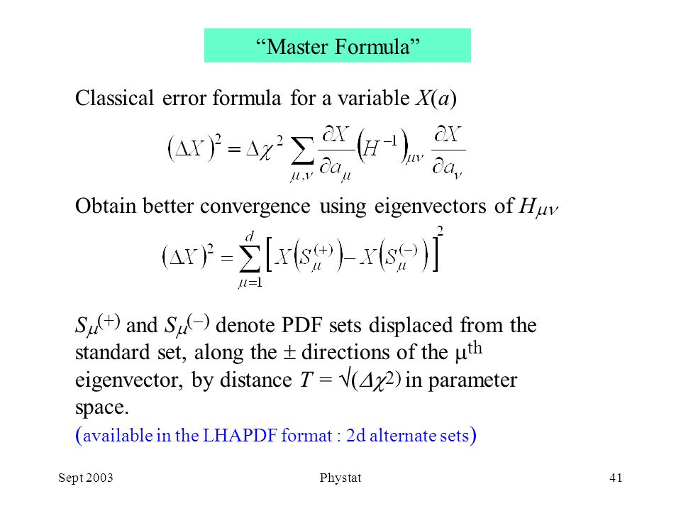 Sept 2003Phystat41 Classical error formula for a variable X(a) Obtain better convergence using eigenvectors of H  S  (+) and S  (  ) denote PDF sets displaced from the standard set, along the  directions of the  th eigenvector, by distance T =  (  2) in parameter space.