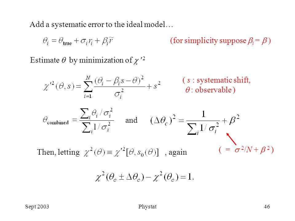 Sept 2003Phystat46 Add a systematic error to the ideal model… Estimate  by minimization of  2 ( s : systematic shift,  : observable ) Then, letting, again and (for simplicity suppose  i =  ( =  2 /N +  2 )