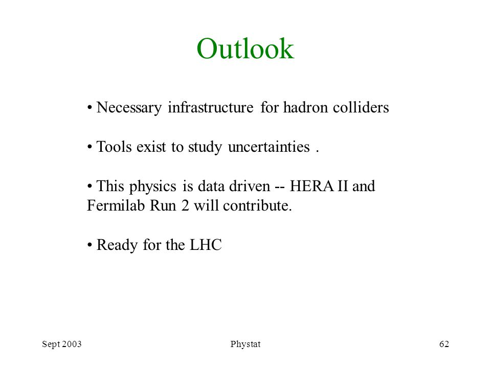 Sept 2003Phystat62 Outlook Necessary infrastructure for hadron colliders Tools exist to study uncertainties.