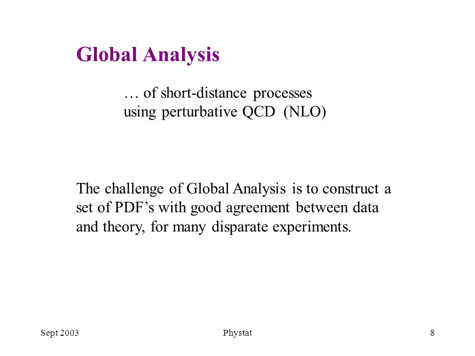 Sept 2003Phystat8 … of short-distance processes using perturbative QCD (NLO) The challenge of Global Analysis is to construct a set of PDF's with good agreement between data and theory, for many disparate experiments.