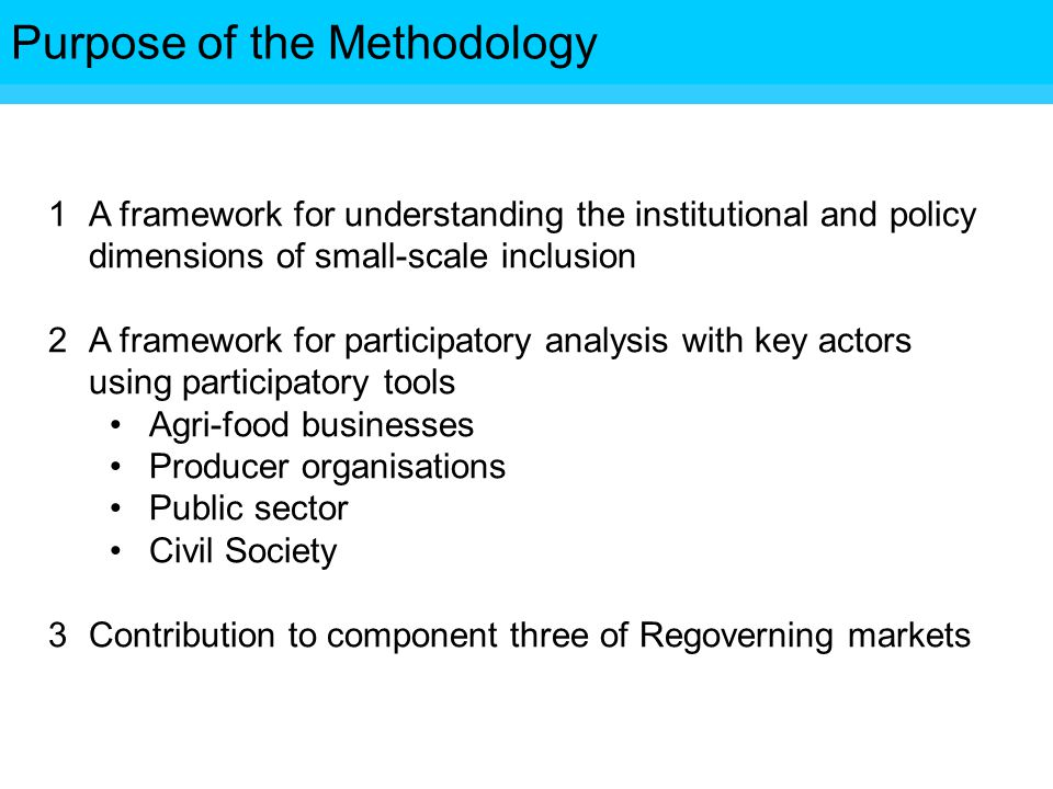 Objectives 1A framework for understanding the institutional and policy dimensions of small-scale inclusion 2A framework for participatory analysis with key actors using participatory tools Agri-food businesses Producer organisations Public sector Civil Society 3Contribution to component three of Regoverning markets Purpose of the Methodology